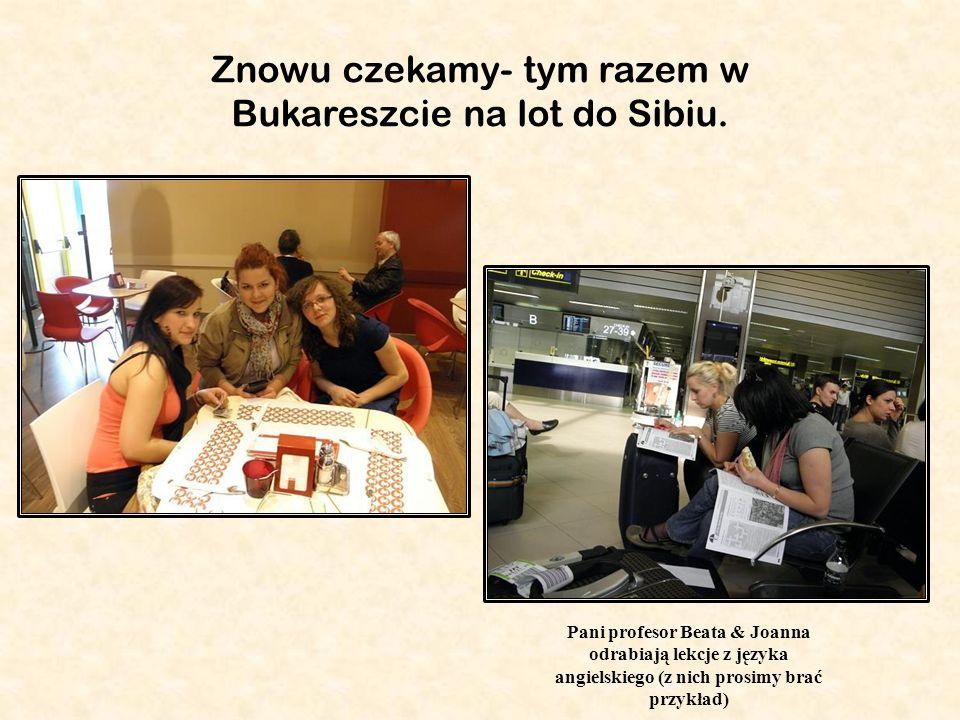 Pani profesor Beata & Joanna odrabiają lekcje z języka angielskiego (z nich prosimy brać przykład) Znowu czekamy- tym razem w Bukareszcie na lot do Sibiu.