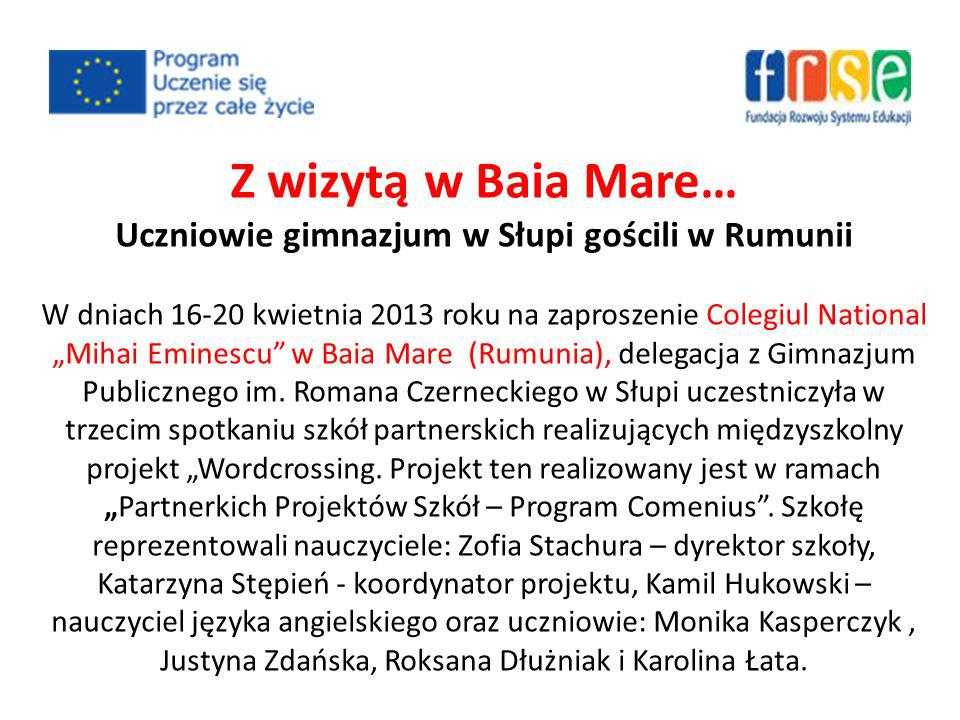 Z wizytą w Baia Mare… Uczniowie gimnazjum w Słupi gościli w Rumunii W dniach 16-20 kwietnia 2013 roku na zaproszenie Colegiul National Mihai Eminescu w Baia Mare (Rumunia), delegacja z Gimnazjum Publicznego im.
