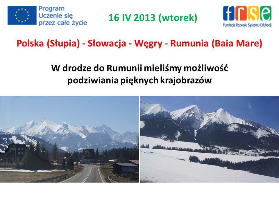 16 IV 2013 (wtorek) Polska (Słupia) - Słowacja - Węgry - Rumunia (Baia Mare) W drodze do Rumunii mieliśmy możliwość podziwiania pięknych krajobrazów