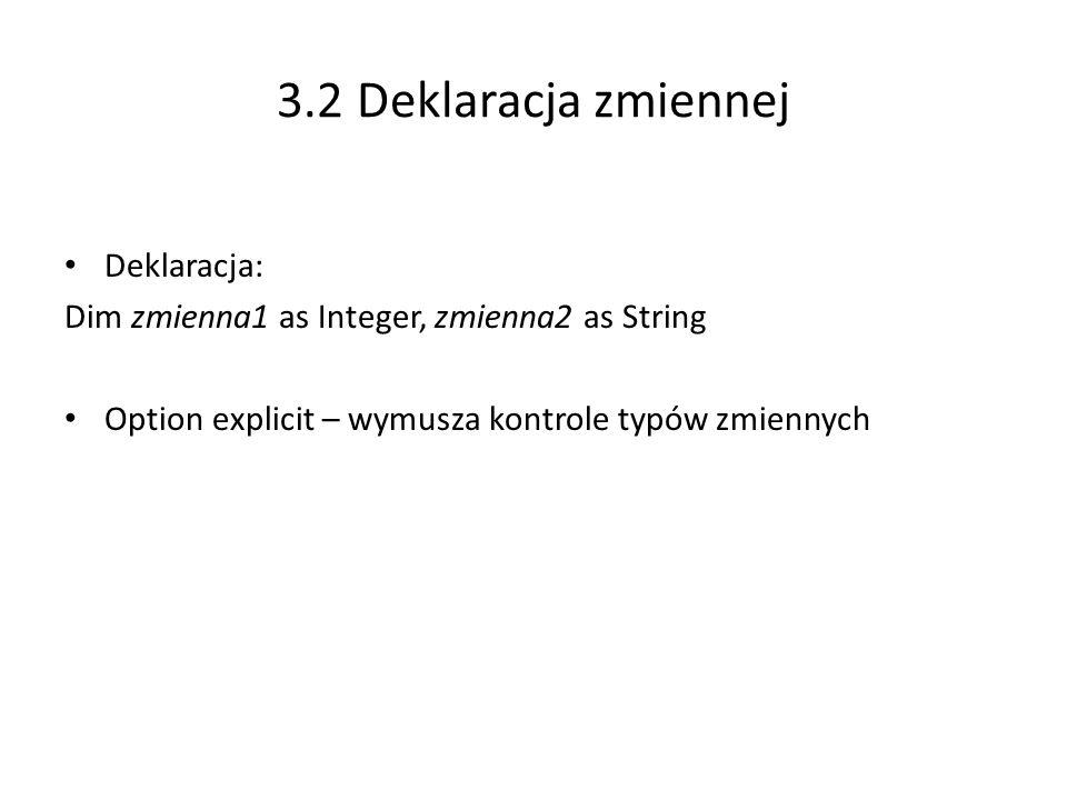 3.2 Deklaracja zmiennej Deklaracja: Dim zmienna1 as Integer, zmienna2 as String Option explicit – wymusza kontrole typów zmiennych