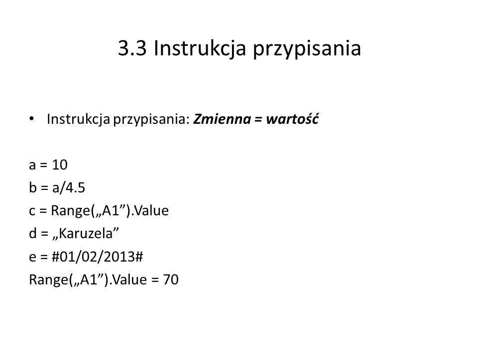 3.3 Instrukcja przypisania Instrukcja przypisania: Zmienna = wartość a = 10 b = a/4.5 c = Range(A1).Value d = Karuzela e = #01/02/2013# Range(A1).Value = 70