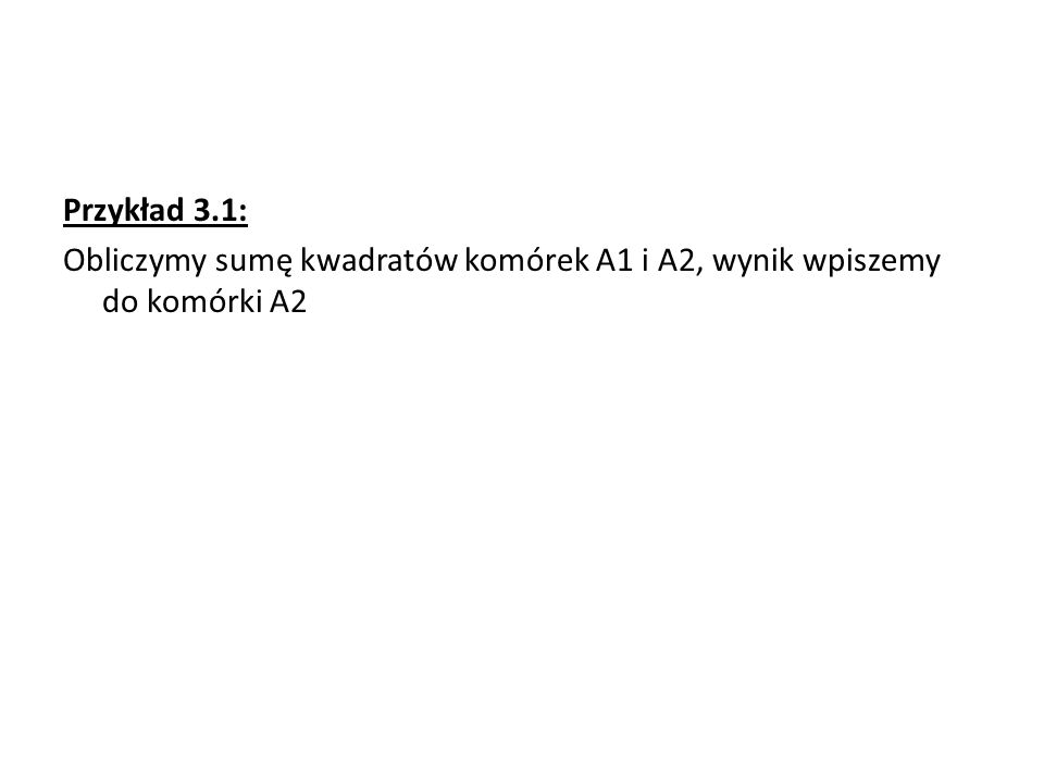 Przykład 3.1: Obliczymy sumę kwadratów komórek A1 i A2, wynik wpiszemy do komórki A2