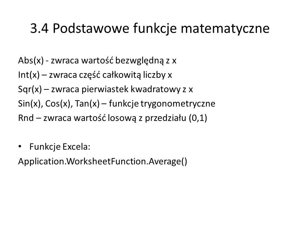 3.4 Podstawowe funkcje matematyczne Abs(x) - zwraca wartość bezwględną z x Int(x) – zwraca część całkowitą liczby x Sqr(x) – zwraca pierwiastek kwadratowy z x Sin(x), Cos(x), Tan(x) – funkcje trygonometryczne Rnd – zwraca wartość losową z przedziału (0,1) Funkcje Excela: Application.WorksheetFunction.Average()