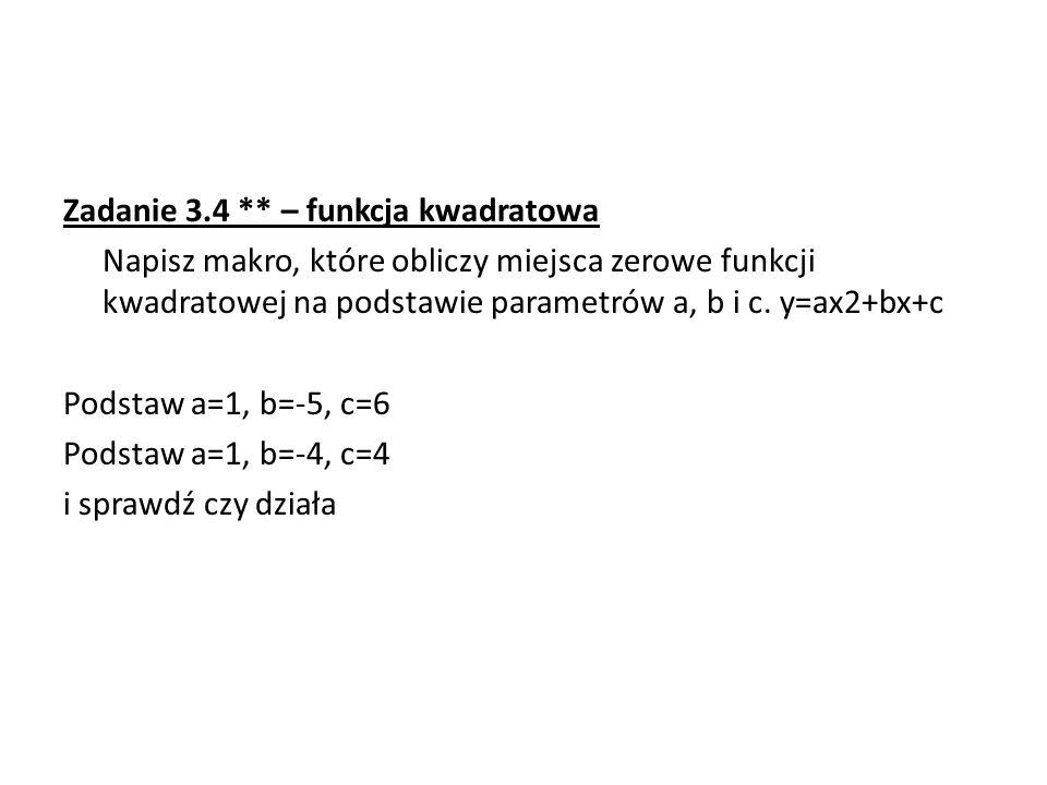 Zadanie 3.4 ** – funkcja kwadratowa Napisz makro, które obliczy miejsca zerowe funkcji kwadratowej na podstawie parametrów a, b i c.