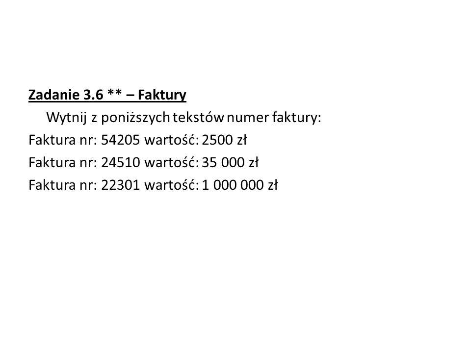 Zadanie 3.6 ** – Faktury Wytnij z poniższych tekstów numer faktury: Faktura nr: 54205 wartość: 2500 zł Faktura nr: 24510 wartość: 35 000 zł Faktura nr: 22301 wartość: 1 000 000 zł