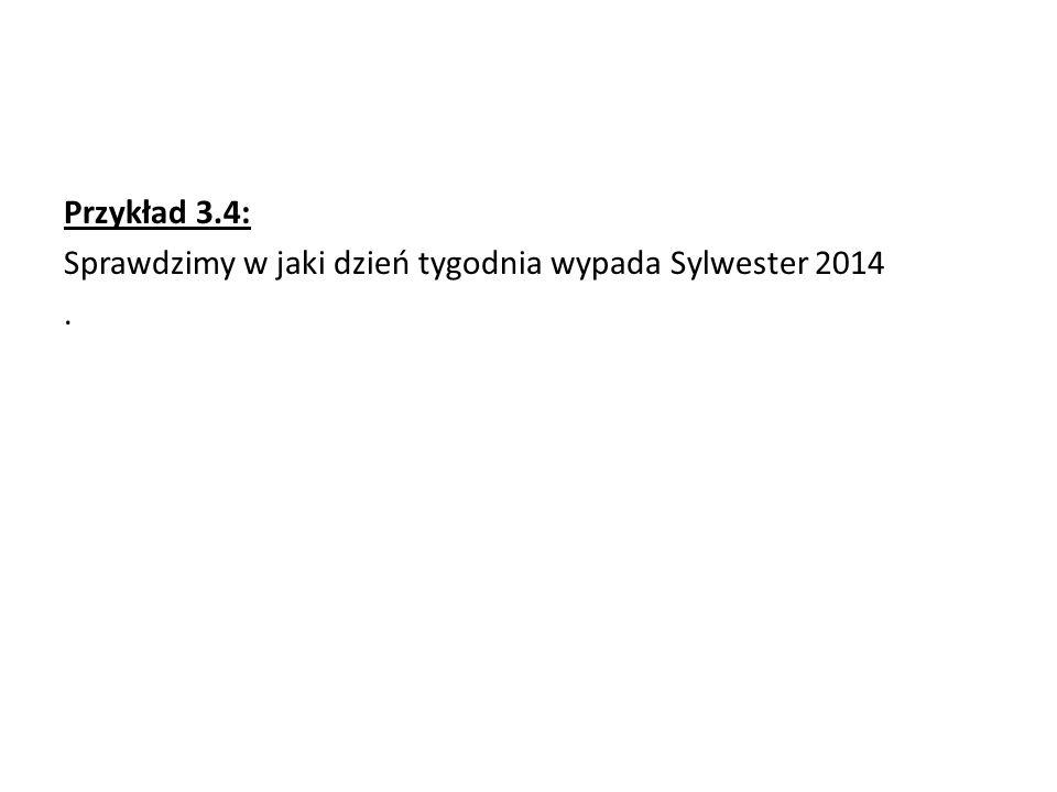 Przykład 3.4: Sprawdzimy w jaki dzień tygodnia wypada Sylwester 2014.
