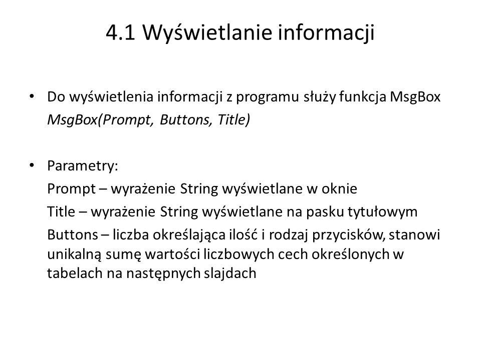 4.1 Wyświetlanie informacji Do wyświetlenia informacji z programu służy funkcja MsgBox MsgBox(Prompt, Buttons, Title) Parametry: Prompt – wyrażenie String wyświetlane w oknie Title – wyrażenie String wyświetlane na pasku tytułowym Buttons – liczba określająca ilość i rodzaj przycisków, stanowi unikalną sumę wartości liczbowych cech określonych w tabelach na następnych slajdach