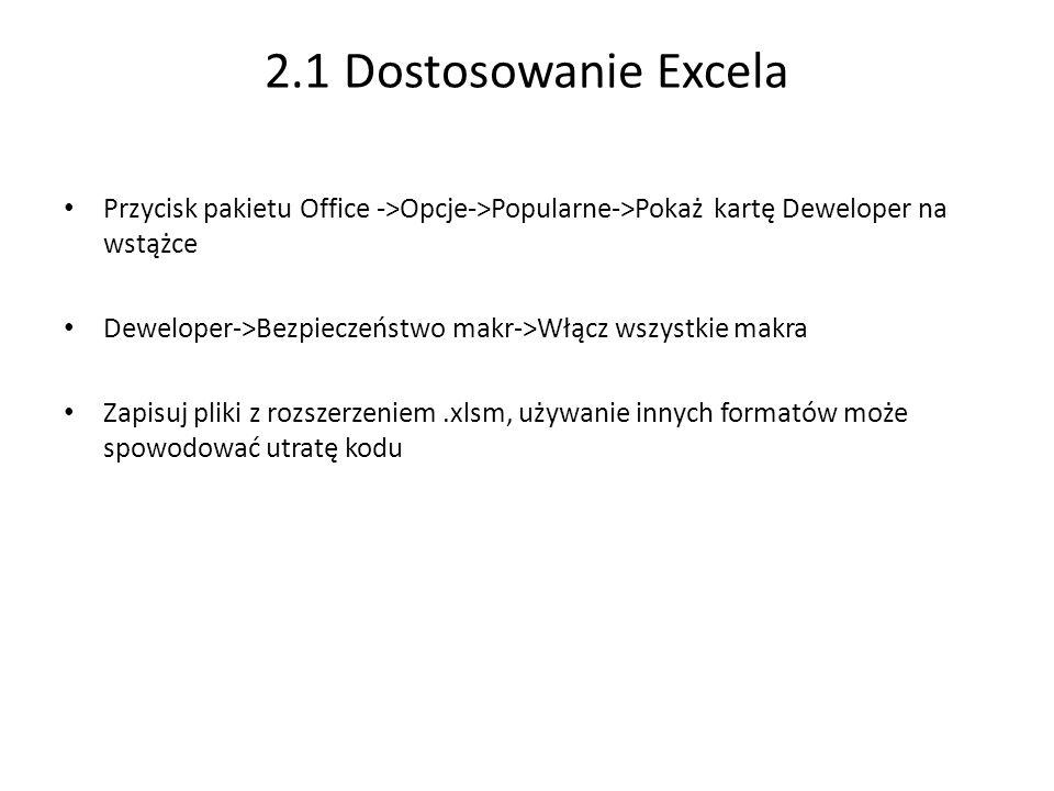 2.1 Dostosowanie Excela Przycisk pakietu Office ->Opcje->Popularne->Pokaż kartę Deweloper na wstążce Deweloper->Bezpieczeństwo makr->Włącz wszystkie makra Zapisuj pliki z rozszerzeniem.xlsm, używanie innych formatów może spowodować utratę kodu
