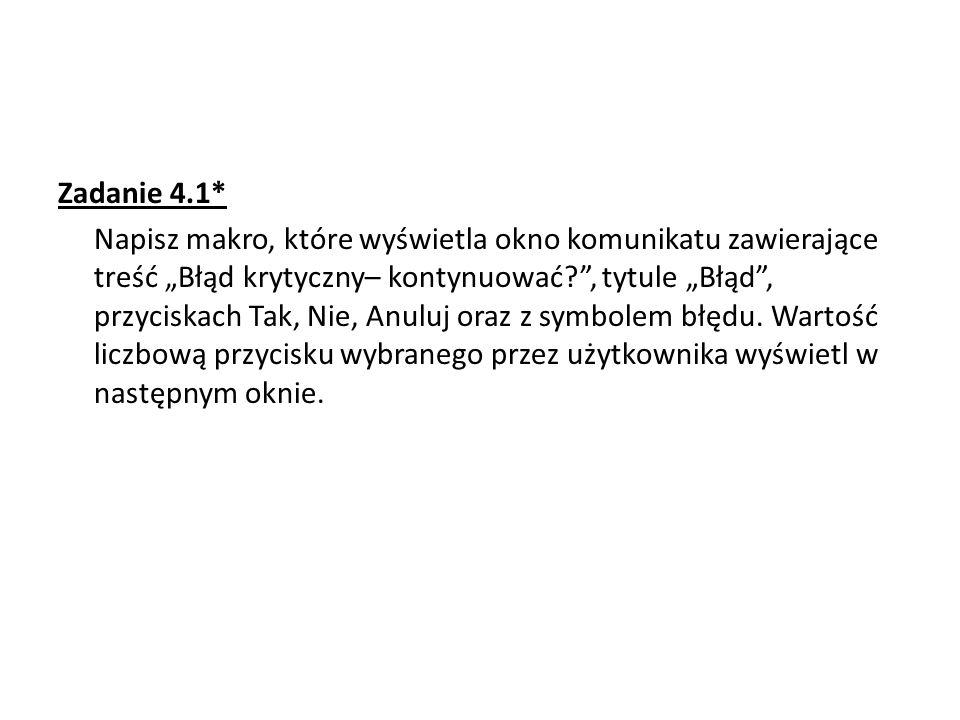 Zadanie 4.1* Napisz makro, które wyświetla okno komunikatu zawierające treść Błąd krytyczny– kontynuować?, tytule Błąd, przyciskach Tak, Nie, Anuluj oraz z symbolem błędu.