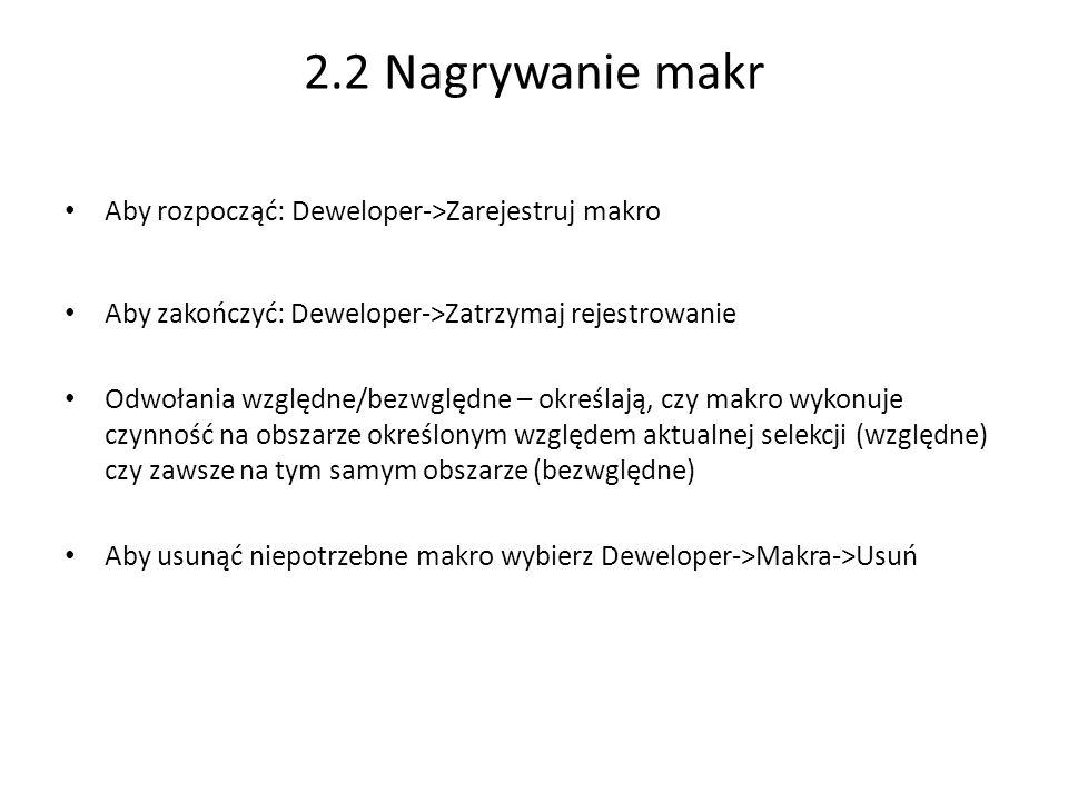 2.2 Nagrywanie makr Aby rozpocząć: Deweloper->Zarejestruj makro Aby zakończyć: Deweloper->Zatrzymaj rejestrowanie Odwołania względne/bezwględne – określają, czy makro wykonuje czynność na obszarze określonym względem aktualnej selekcji (względne) czy zawsze na tym samym obszarze (bezwględne) Aby usunąć niepotrzebne makro wybierz Deweloper->Makra->Usuń