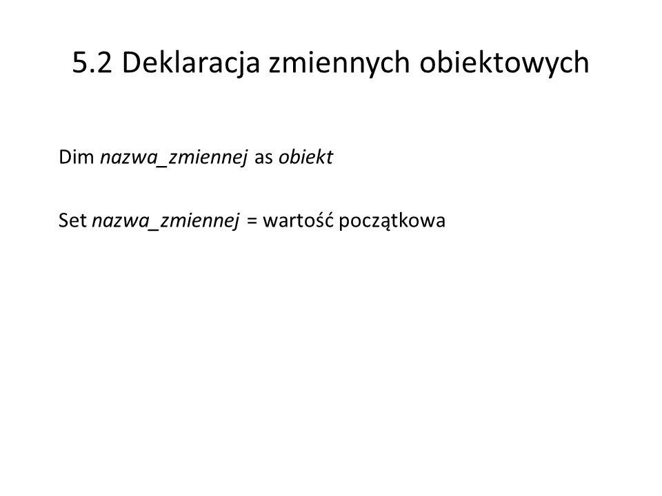 5.2 Deklaracja zmiennych obiektowych Dim nazwa_zmiennej as obiekt Set nazwa_zmiennej = wartość początkowa