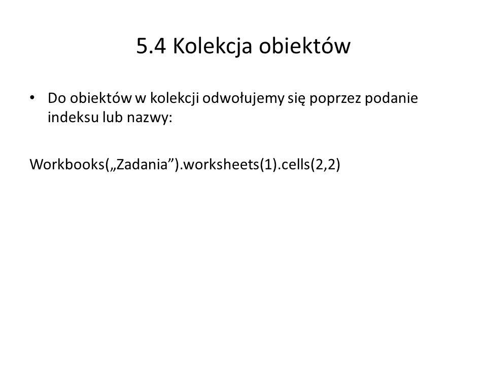 5.4 Kolekcja obiektów Do obiektów w kolekcji odwołujemy się poprzez podanie indeksu lub nazwy: Workbooks(Zadania).worksheets(1).cells(2,2)