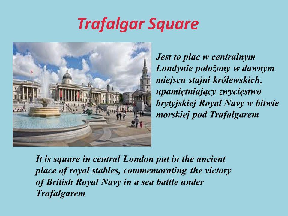 Trafalgar Square Jest to plac w centralnym Londynie położony w dawnym miejscu stajni królewskich, upamiętniający zwycięstwo brytyjskiej Royal Navy w bitwie morskiej pod Trafalgarem It is square in central London put in the ancient place of royal stables, commemorating the victory of British Royal Navy in a sea battle under Trafalgarem