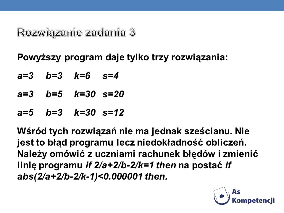 Powyższy program daje tylko trzy rozwiązania: a=3b=3k=6s=4 a=3b=5k=30s=20 a=5b=3k=30s=12 Wśród tych rozwiązań nie ma jednak sześcianu. Nie jest to błą