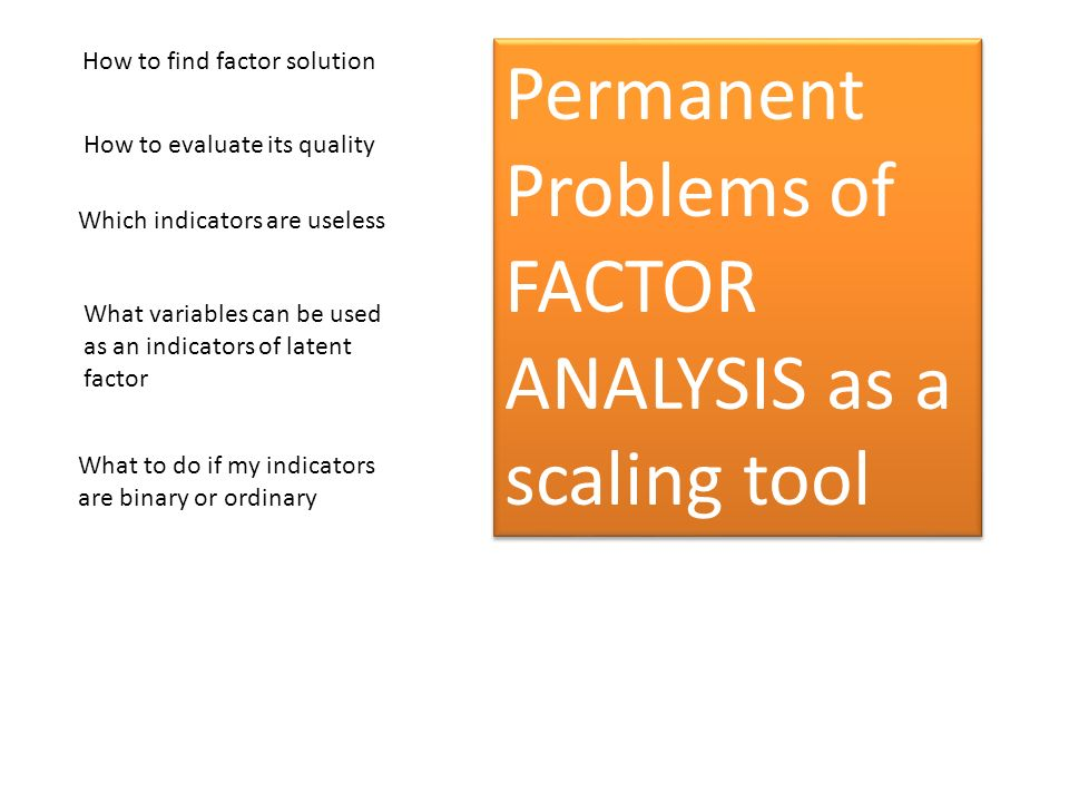 How to find factor solution How to evaluate its quality Which indicators are useless What variables can be used as an indicators of latent factor Perm