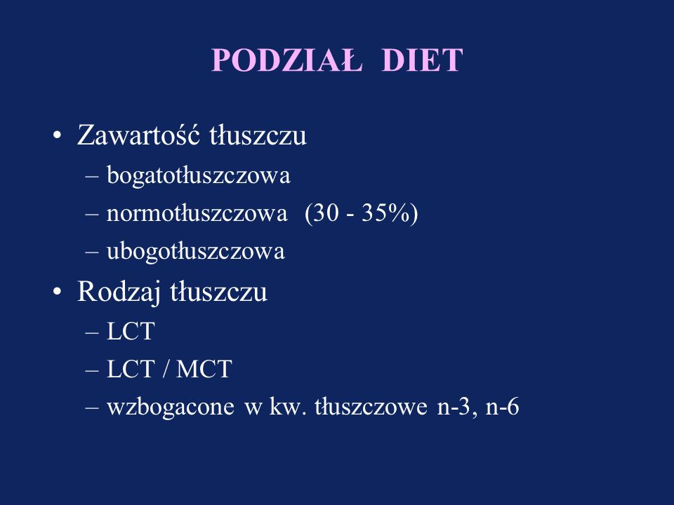 PODZIAŁ DIET Zawartość tłuszczu –bogatotłuszczowa –normotłuszczowa (30 - 35%) –ubogotłuszczowa Rodzaj tłuszczu –LCT –LCT / MCT –wzbogacone w kw.