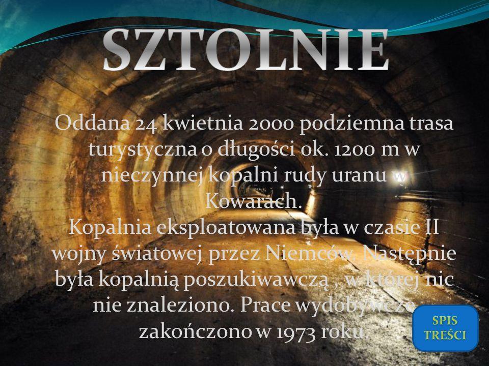 Oddana 24 kwietnia 2000 podziemna trasa turystyczna o długości ok. 1200 m w nieczynnej kopalni rudy uranu w Kowarach. Kopalnia eksploatowana była w cz
