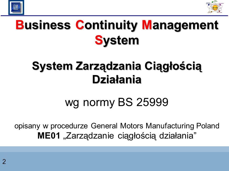 2 Business Continuity Management System System Zarządzania Ciągłością Działania wg normy BS 25999 opisany w procedurze General Motors Manufacturing Poland ME01 Zarządzanie ciągłością działania