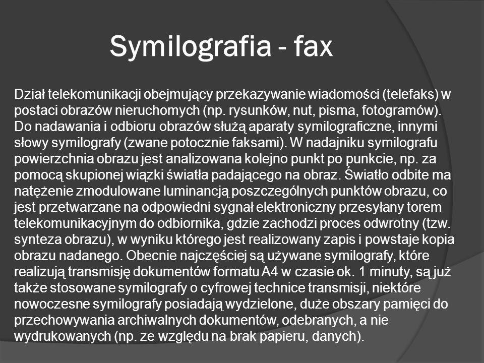 Symilografia - fax Dział telekomunikacji obejmujący przekazywanie wiadomości (telefaks) w postaci obrazów nieruchomych (np. rysunków, nut, pisma, foto