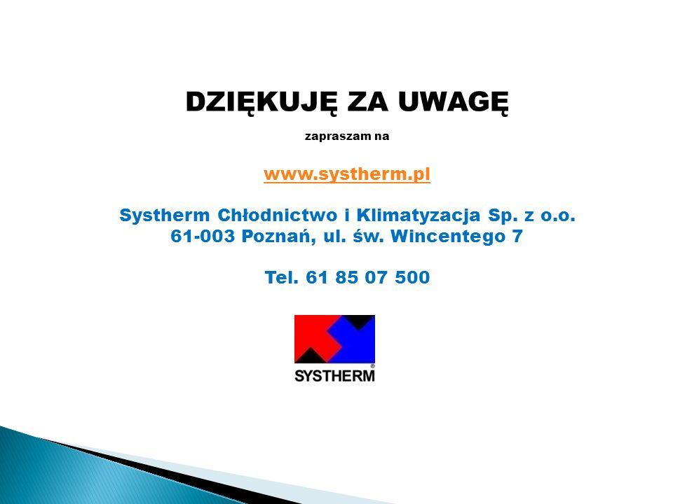 DZIĘKUJĘ ZA UWAGĘ zapraszam na www.systherm.pl Systherm Chłodnictwo i Klimatyzacja Sp. z o.o. 61-003 Poznań, ul. św. Wincentego 7 Tel. 61 85 07 500