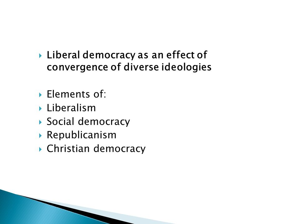 Liberal democracy as an effect of convergence of diverse ideologies Elements of: Liberalism Social democracy Republicanism Christian democracy