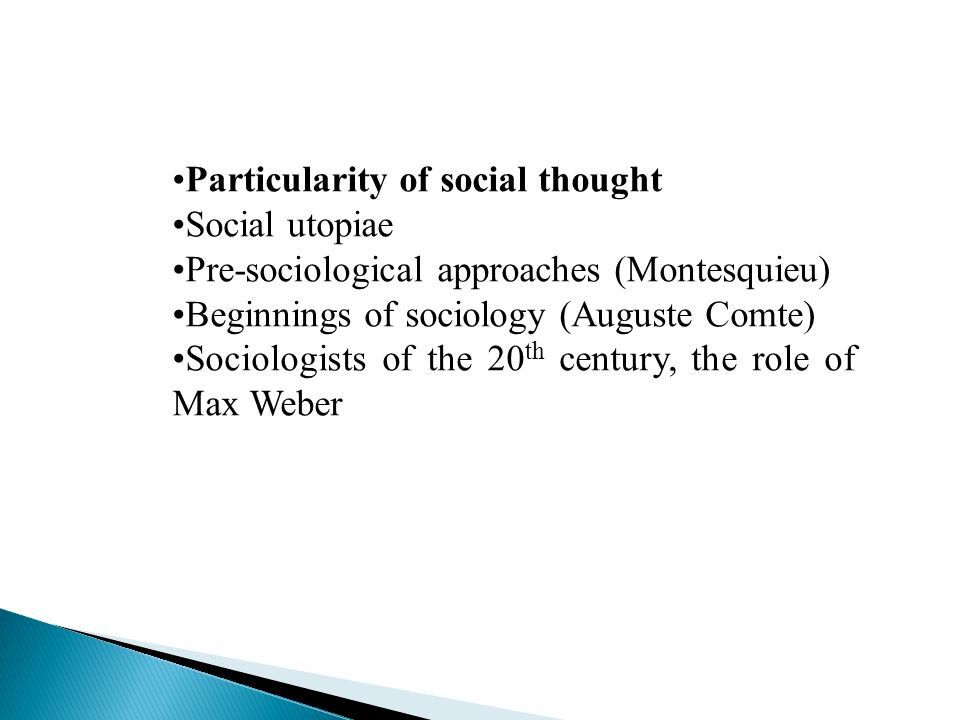 Particularity of social thought Social utopiae Pre-sociological approaches (Montesquieu) Beginnings of sociology (Auguste Comte) Sociologists of the 20 th century, the role of Max Weber