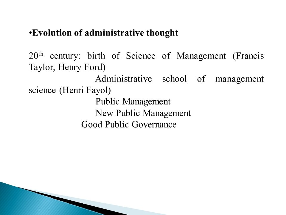 Evolution of administrative thought 20 th century: birth of Science of Management (Francis Taylor, Henry Ford) Administrative school of management science (Henri Fayol) Public Management New Public Management Good Public Governance