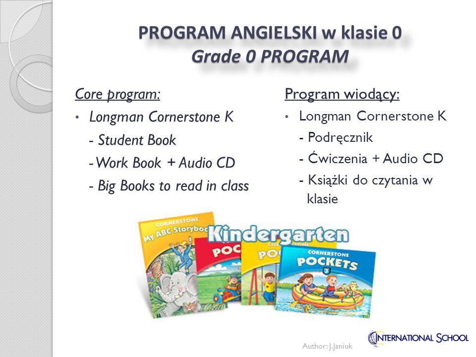 PROGRAM ANGIELSKI w klasie 1 Grade 1 PROGRAM Program wiodący: Longman Cornerstone 1 - Podręcznik - Ćwiczenia Programy uzupełniające: Math Makes Sense Core program: Longman Cornerstone 1 - Students Book - Practice Book Supporting programs: Math Makes Sense Author: J.Janiuk