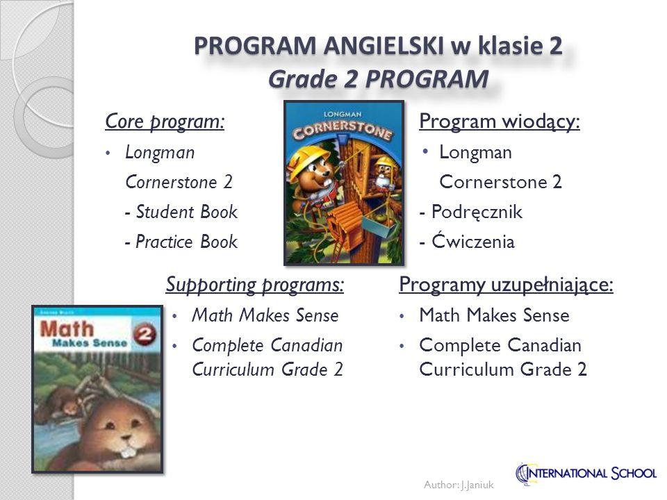 PROGRAM ANGIELSKI w klasie 3 - poziom podstawowy Grade 3 PROGRAM - Foundation English Program wiodący: Longman Cornerstone 2 - Podręcznik - Ćwiczenia Programy uzupełniające: Math Make Sense Language Central 1&2 - ELD podręczniki - Audio Text CDs Core program: Longman Cornerstone 2 - Student Book - Practice Book Supporting programs: Math Makes Sense Language Central 1&2 - ELD Text Books - Audio Text CDs Author: J.Janiuk