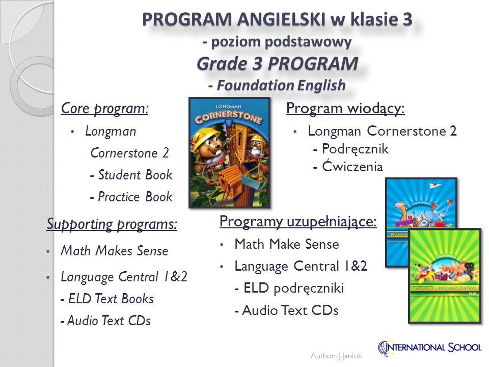 PROGRAM ANGIELSKIEGO w klasie 3 - poziom rozszerzony Grade 3 PROGRAM - Developing English Program wiodący: Longman Cornerstone B - Podręcznik - Ćwiczenia Programy uzupełniające: Math Makes Sense Language Central 4 - ELD podręcznik - ELD ćwiczenia podręczniki nauczyciela Core program: Longman Cornerstone B - Student Book - Practice Book Supporting programs: Math Makes Sense Language Central 4 - ELD Textbook - ELD Worktext Author: J.Janiuk