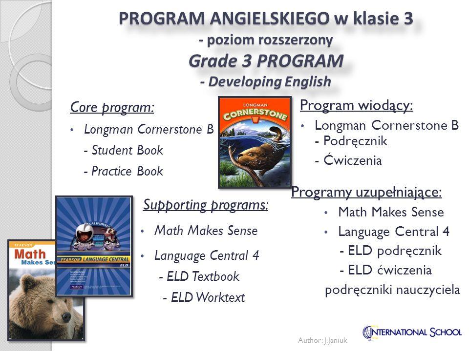 PROGRAM ANGIELSKIEGO w klasie 4 - poziom podstawowy Grade 4 PROGRAM - Foundation English Program wiodący: Longman Cornerstone B - Podręcznik - Ćwiczenia Programy uzupełniające: Math Makes Sense Language Central 4 - ELD podręcznik - ELD ćwiczenia Core program: Longman Cornerstone B - Student Book - Practice Book Supporting programs: Math Makes Sense Language Central 4 - ELD Textbook - ELD Worktext Author: J.Janiuk