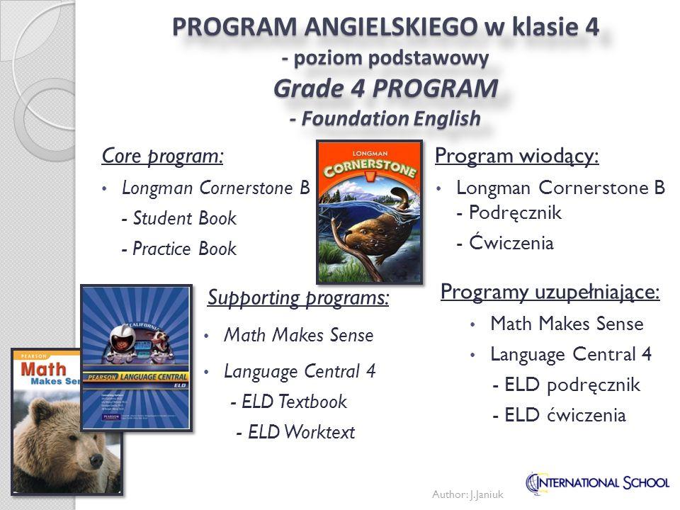 PROGRAM ANGIELSKIEGO w klasie 4 - poziom rozszerzony Grade 4 PROGRAM - Developing English Program wiodący: Longman Cornerstone C - Podręcznik - Ćwiczenia Programy uzupełniające: Math Makes Sense Language Central 4 - ELD podręcznik - ELD ćwiczenia Core program: Longman Cornerstone C - Student Book - Practice Book Supporting programs: Math Makes Sense Language Central 5 - ELD Textbook - ELD Worktext Author: J.Janiuk