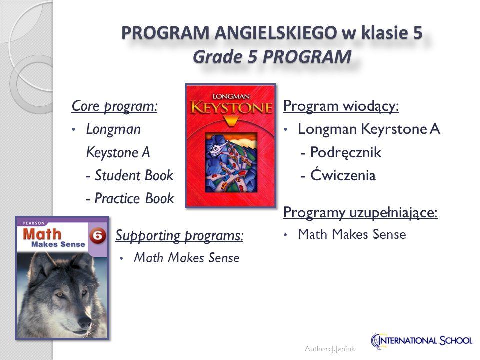 PROGRAM ANGIELSKIEGO w klasie 6 Grade 6 PROGRAM Author: J.Janiuk Program wiodący: Longman Keyrstone A - Podręcznik - Ćwiczenia Programy uzupełniające: Math Makes Sense Investigating Science Core program: Longman Keystone A - Student Book - Practice Book Supporting programs: Math Makes Sense Investigating Science