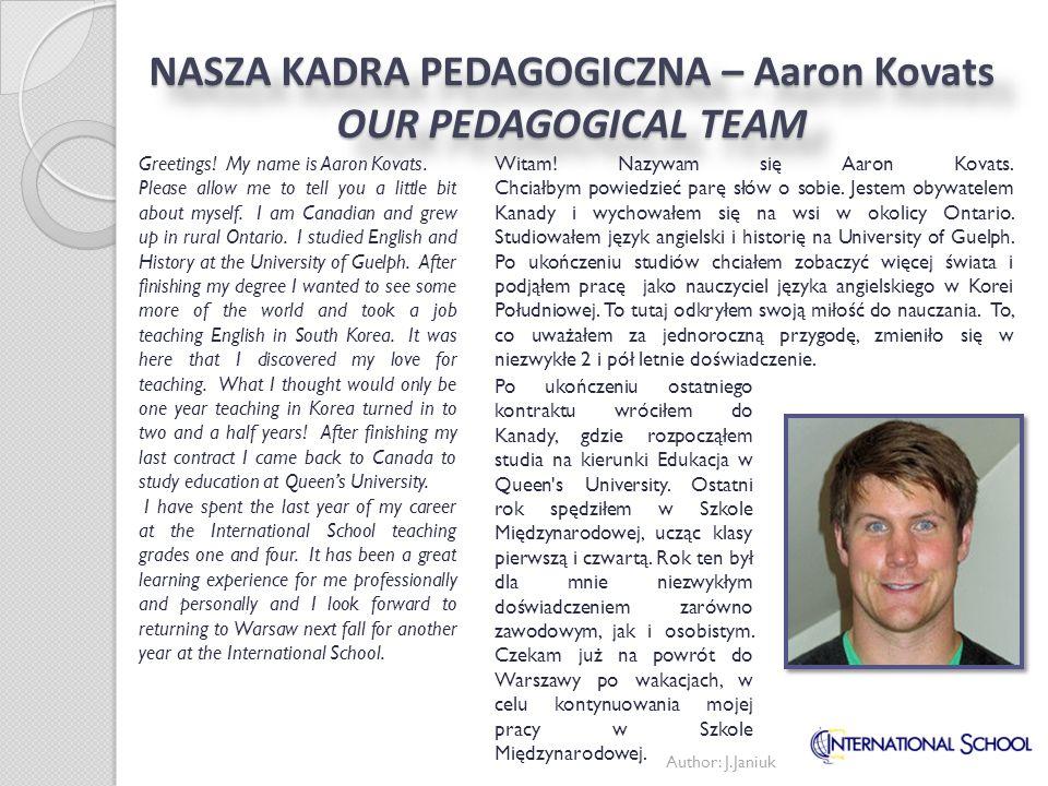 Author: J.Janiuk NASZA KADRA PEDAGOGICZNA – Aaron Kovats OUR PEDAGOGICAL TEAM Witam! Nazywam się Aaron Kovats. Chciałbym powiedzieć parę słów o sobie.