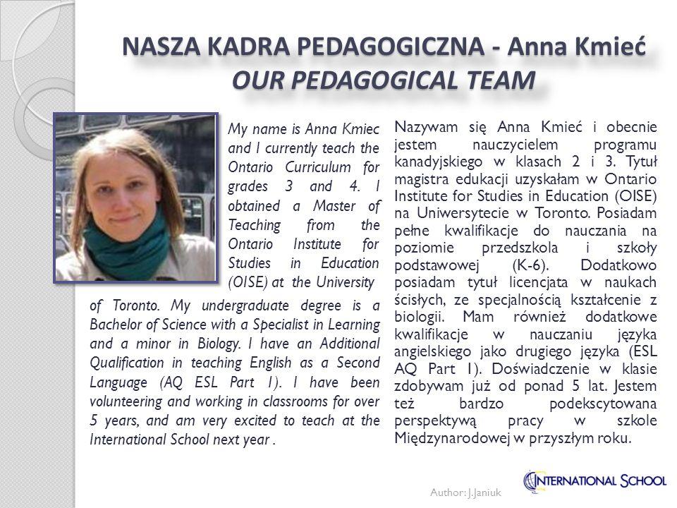 Author: J.Janiuk NASZA KADRA PEDAGOGICZNA - Anna Kmieć OUR PEDAGOGICAL TEAM Nazywam się Anna Kmieć i obecnie jestem nauczycielem programu kanadyjskieg
