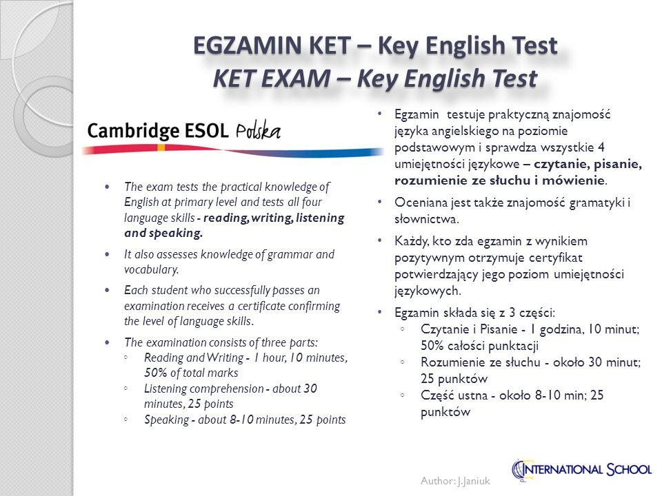EGZAMIN KET – Key English Test KET EXAM – Key English Test Egzamin testuje praktyczną znajomość języka angielskiego na poziomie podstawowym i sprawdza