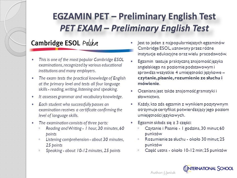 EGZAMIN PET – Preliminary English Test PET EXAM – Preliminary English Test Jest to jeden z najpopularniejszych egzaminów Cambridge ESOL, uznawany prze
