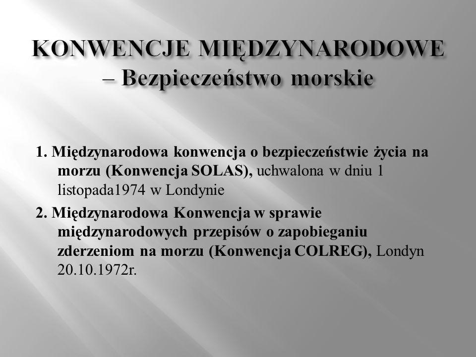 1. Międzynarodowa konwencja o bezpieczeństwie życia na morzu (Konwencja SOLAS), uchwalona w dniu 1 listopada1974 w Londynie 2. Międzynarodowa Konwencj