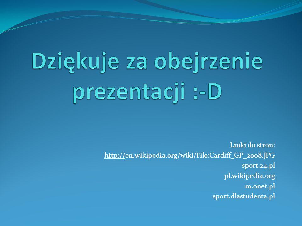 Linki do stron: http://en.wikipedia.org/wiki/File:Cardiff_GP_2008.JPG sport.24.pl pl.wikipedia.org m.onet.pl sport.dlastudenta.pl