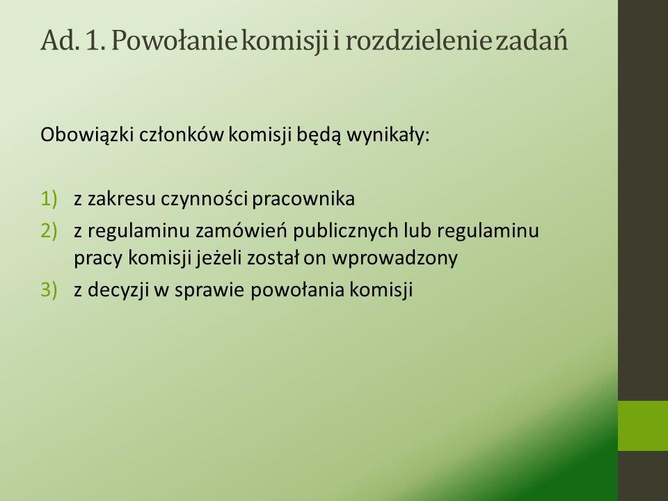 Ad. 1. Powołanie komisji i rozdzielenie zadań Przepisy Prawa zamówień publicznych stanowią, że zamawiający powołuje komisję przetargową. Warto zwrócić