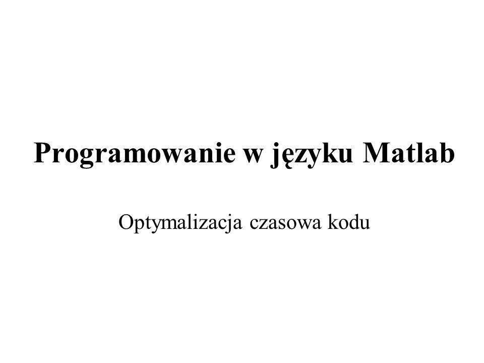 Programowanie w języku Matlab Optymalizacja czasowa kodu