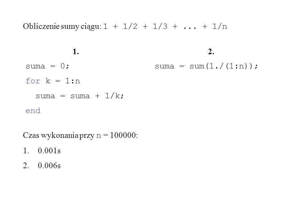 1. suma = 0; for k = 1:n suma = suma + 1/k; end 2. suma = sum(1./(1:n)); Czas wykonania przy n = 100000: 1.0.001s 2.0.006s Obliczenie sumy ciągu: 1 +