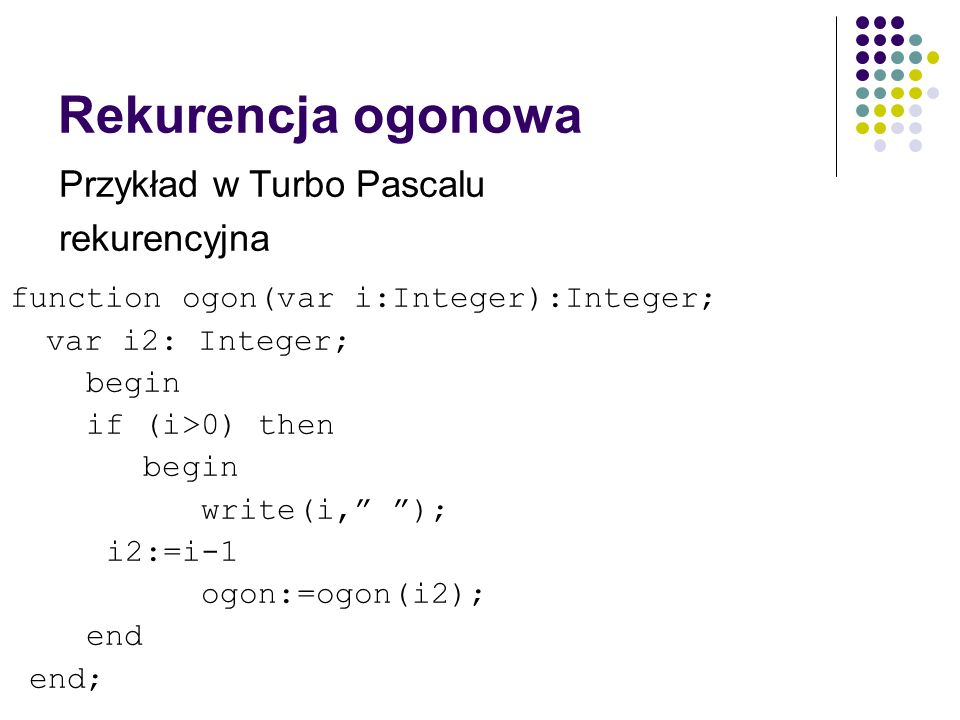 Rekurencja ogonowa function ogon(var i:Integer):Integer; var i2: Integer; begin if (i>0) then begin write(i, ); i2:=i-1 ogon:=ogon(i2); end end; Przyk