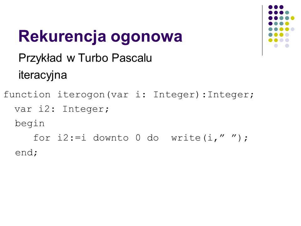 Rekurencja ogonowa function iterogon(var i: Integer):Integer; var i2: Integer; begin for i2:=i downto 0 do write(i, ); end; Przykład w Turbo Pascalu iteracyjna
