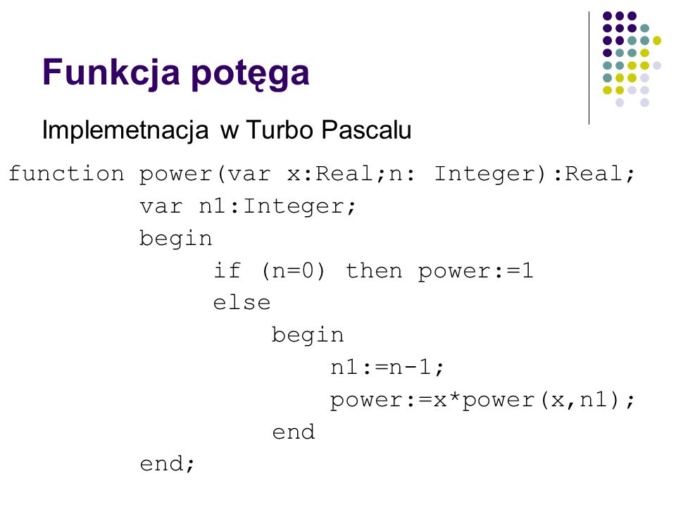 Funkcja potęga function power(var x:Real;n: Integer):Real; var n1:Integer; begin if (n=0) then power:=1 else begin n1:=n-1; power:=x*power(x,n1); end end; Implemetnacja w Turbo Pascalu