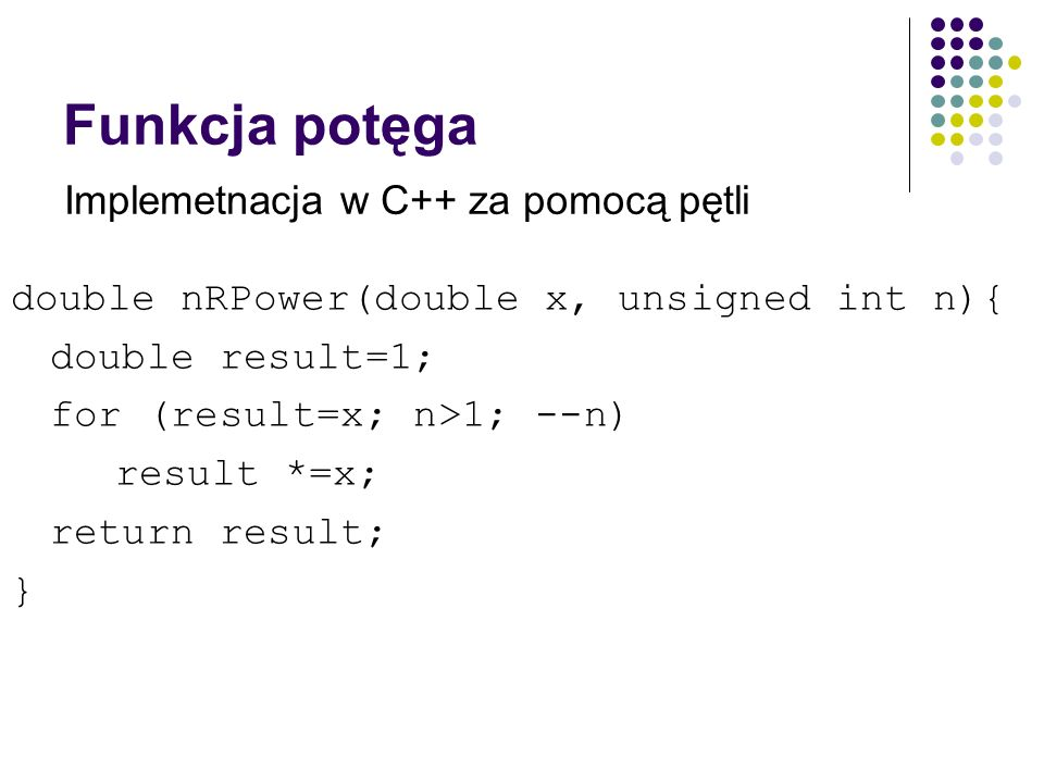 Funkcja potęga double nRPower(double x, unsigned int n){ double result=1; for (result=x; n>1; --n) result *=x; return result; } Implemetnacja w C++ za pomocą pętli