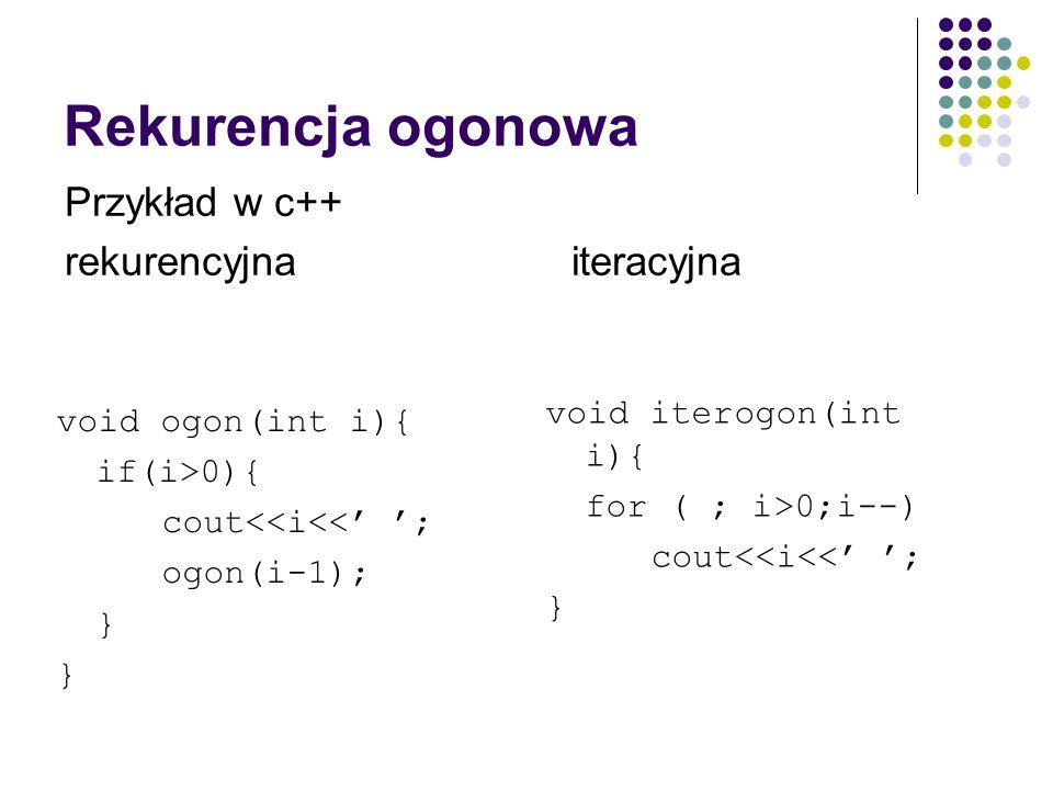 Rekurencja ogonowa void ogon(int i){ if(i>0){ cout<<i<< ; ogon(i-1); } Przykład w c++ rekurencyjna iteracyjna void iterogon(int i){ for ( ; i>0;i--) c