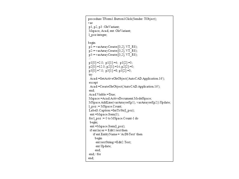 procedure TForm1.Button1Click(Sender: TObject); var p1, p2, p3 :OleVariant; Mspace, Acad, ent :OleVariant; l_poz:integer; begin p1:= varArrayCreate([0