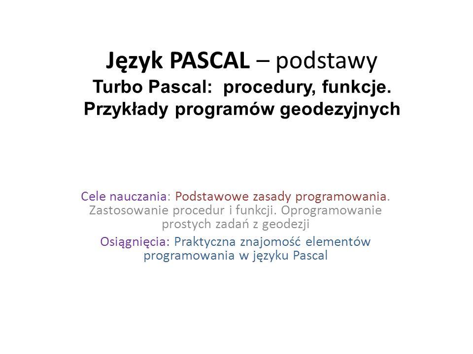 Język PASCAL – podstawy Turbo Pascal: procedury, funkcje. Przykłady programów geodezyjnych Cele nauczania: Podstawowe zasady programowania. Zastosowan