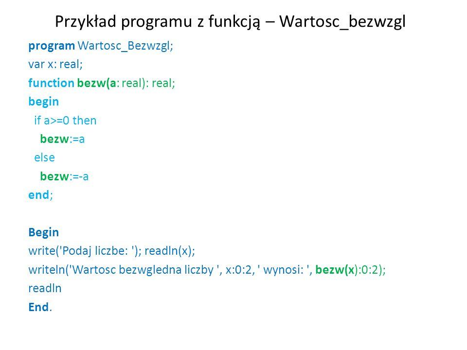Przykład programu z funkcją – Wartosc_bezwzgl program Wartosc_Bezwzgl; var x: real; function bezw(a: real): real; begin if a>=0 then bezw:=a else bezw